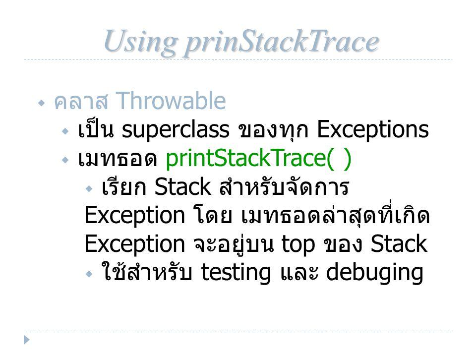 Using prinStackTrace  คลาส Throwable  เป็น superclass ของทุก Exceptions  เมทธอด printStackTrace( )  เรียก Stack สำหรับจัดการ Exception โดย เมทธอดล่าสุดที่เกิด Exception จะอยู่บน top ของ Stack  ใช้สำหรับ testing และ debuging