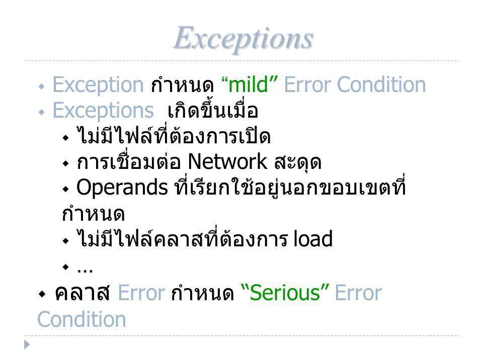 Exceptions  Exception กำหนด mild Error Condition  Exceptions เกิดขึ้นเมื่อ  ไม่มีไฟล์ที่ต้องการเปิด  การเชื่อมต่อ Network สะดุด  Operands ที่เรียกใช้อยู่นอกขอบเขตที่ กำหนด  ไม่มีไฟล์คลาสที่ต้องการ load  …  คลาส Error กำหนด Serious Error Condition