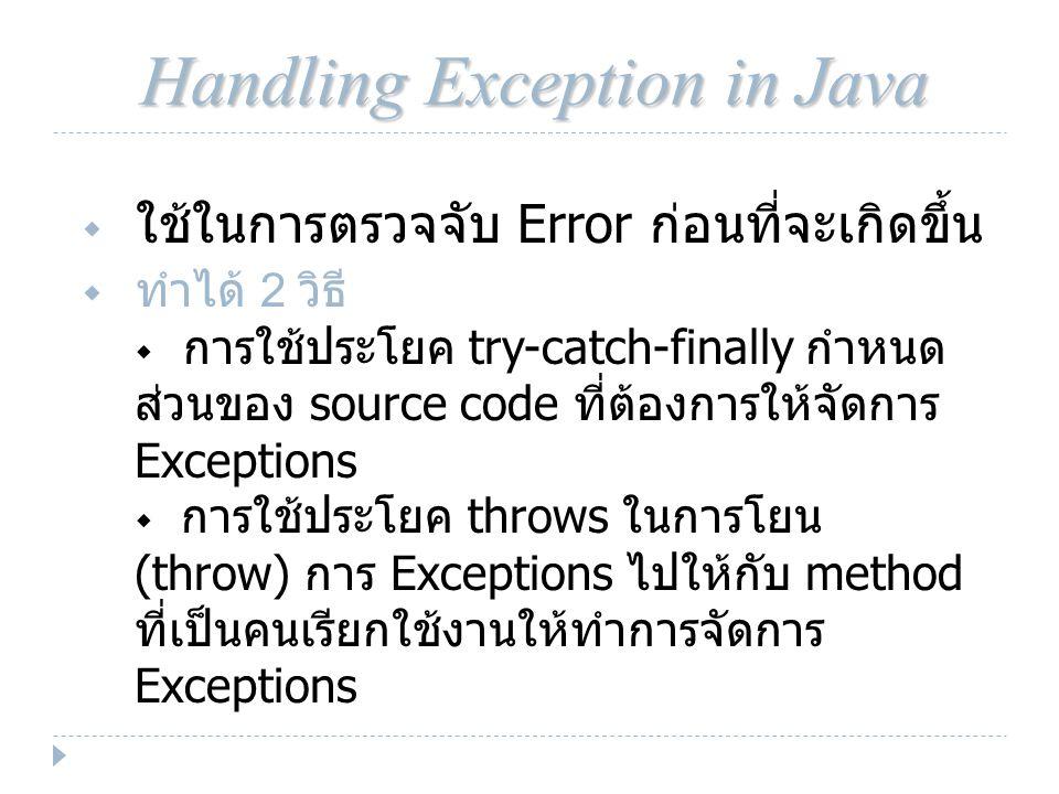 Handling Exception in Java  ใช้ในการตรวจจับ Error ก่อนที่จะเกิดขึ้น  ทำได้ 2 วิธี  การใช้ประโยค try-catch-finally กำหนด ส่วนของ source code ที่ต้องการให้จัดการ Exceptions  การใช้ประโยค throws ในการโยน (throw) การ Exceptions ไปให้กับ method ที่เป็นคนเรียกใช้งานให้ทำการจัดการ Exceptions