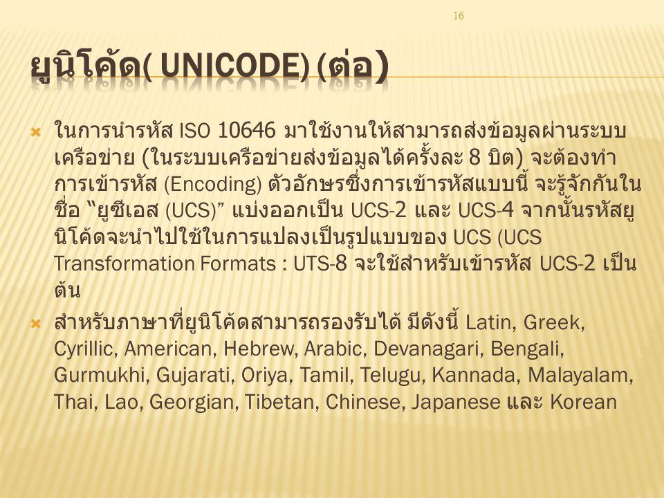 16  ในการนำรหัส ISO 10646 มาใช้งานให้สามารถส่งข้อมูลผ่านระบบ เครือข่าย ( ในระบบเครือข่ายส่งข้อมูลได้ครั้งละ 8 บิต ) จะต้องทำ การเข้ารหัส (Encoding) ตัวอักษรซึ่งการเข้ารหัสแบบนี้ จะรู้จักกันใน ชื่อ ยูซีเอส (UCS) แบ่งออกเป็น UCS-2 และ UCS-4 จากนั้นรหัสยู นิโค้ดจะนำไปใช้ในการแปลงเป็นรูปแบบของ UCS (UCS Transformation Formats : UTS-8 จะใช้สำหรับเข้ารหัส UCS-2 เป็น ต้น  สำหรับภาษาที่ยูนิโค้ดสามารถรองรับได้ มีดังนี้ Latin, Greek, Cyrillic, American, Hebrew, Arabic, Devanagari, Bengali, Gurmukhi, Gujarati, Oriya, Tamil, Telugu, Kannada, Malayalam, Thai, Lao, Georgian, Tibetan, Chinese, Japanese และ Korean