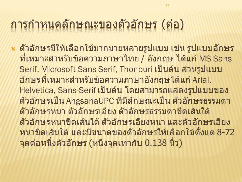 22  ตัวอักษรมีให้เลือกใช้มากมายหลายรูปแบบ เช่น รูปแบบอักษร ที่เหมาะสำหรับข้อความภาษาไทย / อังกฤษ ได้แก่ MS Sans Serif, Microsoft Sans Serif, Thonburi เป็นต้น ส่วนรูปแบบ อักษรที่เหมาะสำหรับข้อความภาษาอังกฤษได้แก่ Arial, Helvetica, Sans-Serif เป็นต้น โดยสามารถแสดงรูปแบบของ ตัวอักษรเป็น AngsanaUPC ที่มีลักษณะเป็น ตัวอักษรธรรมดา ตัวอักษรหนา ตัวอักษรเอียง ตัวอักษรธรรมดาขีดเส้นใต้ ตัวอักษรหนาขีดเส้นใต้ ตัวอักษรเอียงหนา และตัวอักษรเอียง หนาขีดเส้นใต้ และมีขนาดของตัวอักษรให้เลือกใช้ตั้งแต่ 8-72 จุดต่อหนึ่งตัวอักษร ( หนึ่งจุดเท่ากับ 0.138 นิ้ว )