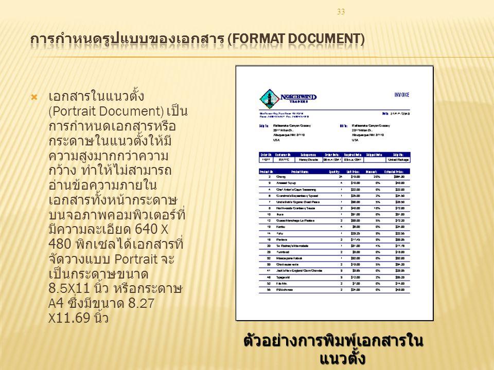 33  เอกสารในแนวตั้ง (Portrait Document) เป็น การกำหนดเอกสารหรือ กระดาษในแนวตั้งให้มี ความสูงมากกว่าความ กว้าง ทำให้ไม่สามารถ อ่านข้อความภายใน เอกสารทั้งหน้ากระดาษ บนจอภาพคอมพิวเตอร์ที่ มีความละเอียด 640 X 480 พิกเซลได้เอกสารที่ จัดวางแบบ Portrait จะ เป็นกระดาษขนาด 8.5X11 นิ้ว หรือกระดาษ A4 ซึ่งมีขนาด 8.27 X11.69 นิ้ว ตัวอย่างการพิมพ์เอกสารใน แนวตั้ง