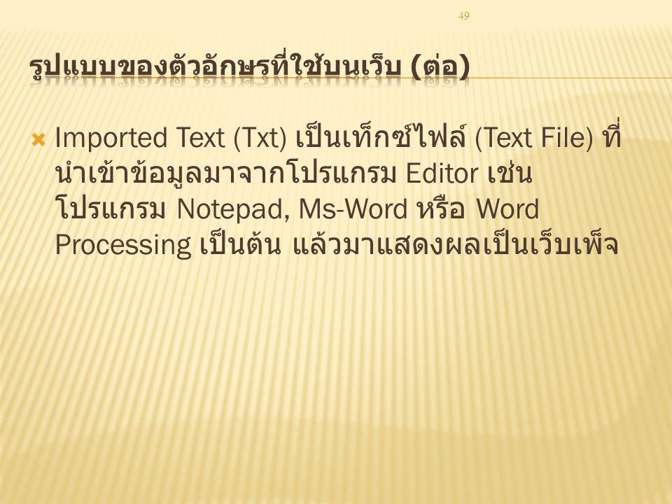 49  Imported Text (Txt) เป็นเท็กซ์ไฟล์ (Text File) ที่ นำเข้าข้อมูลมาจากโปรแกรม Editor เช่น โปรแกรม Notepad, Ms-Word หรือ Word Processing เป็นต้น แล้วมาแสดงผลเป็นเว็บเพ็จ