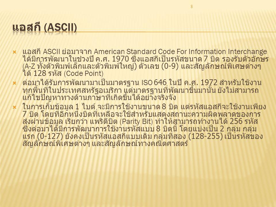 8  แอสกี ASCII ย่อมาจาก American Standard Code For Information Interchange ได้มีการพัฒนาในช่วงปี ค. ศ. 1970 ซึ่งแอสกีเป็นรหัสขนาด 7 บิต รองรับตัวอักษ