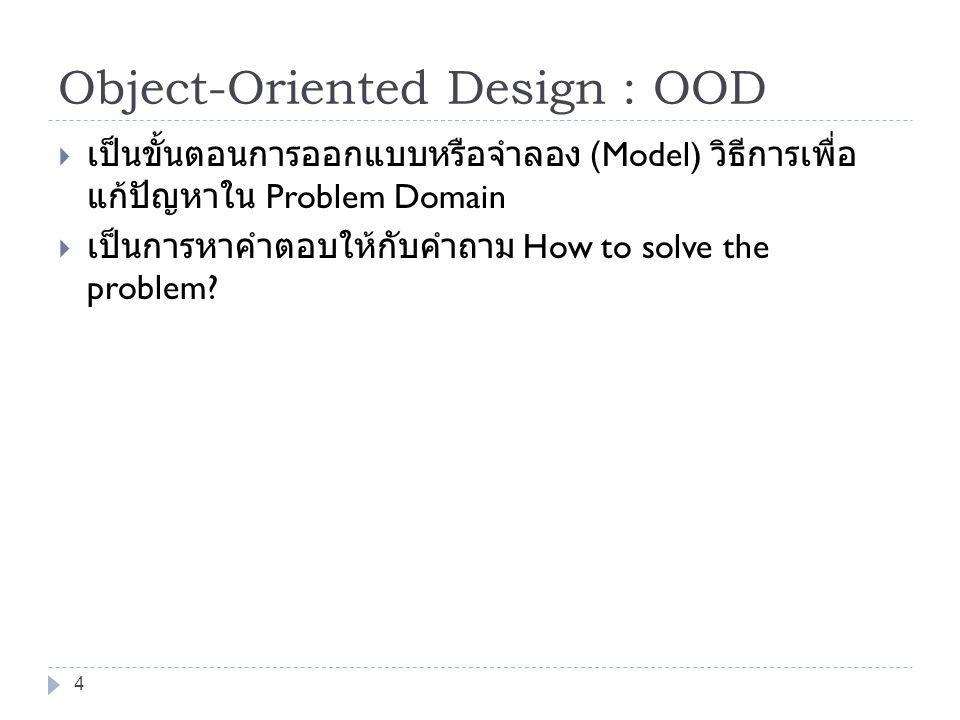 4 Object-Oriented Design : OOD  เป็นขั้นตอนการออกแบบหรือจำลอง (Model) วิธีการเพื่อ แก้ปัญหาใน Problem Domain  เป็นการหาคำตอบให้กับคำถาม How to solve