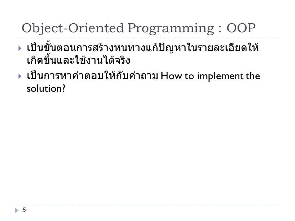 5 Object-Oriented Programming : OOP  เป็นขั้นตอนการสร้างหนทางแก้ปัญหาในรายละเอียดให้ เกิดขึ้นและใช้งานได้จริง  เป็นการหาคำตอบให้กับคำถาม How to impl