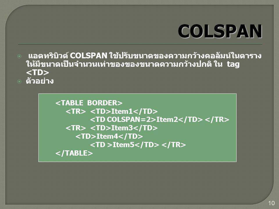 10  แอตทริบิวต์ COLSPAN ใช้ปรับขนาดของความกว้างคอลัมน์ในตาราง ให้มีขนาดเป็นจำนวนเท่าของของขนาดความกว้างปกติ ใน tag  ตัวอย่าง Item1 Item2 Item3 Item4