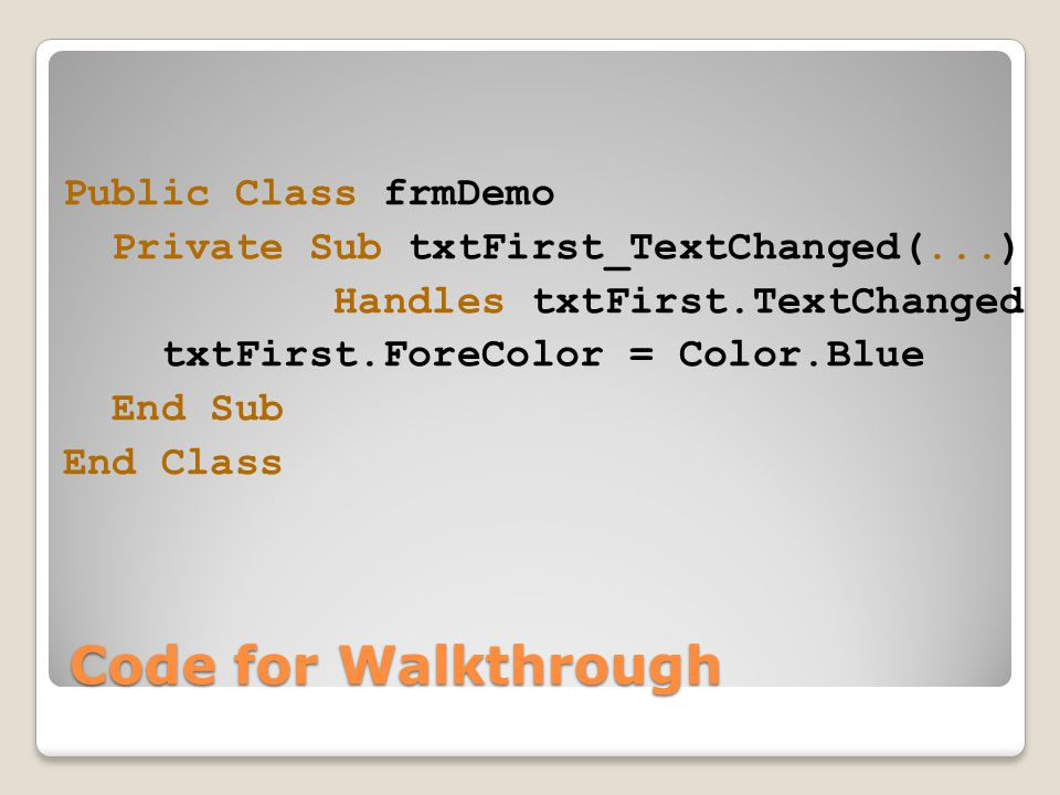 Code for Walkthrough Public Class frmDemo Private Sub txtFirst_TextChanged(...) Handles txtFirst.TextChanged txtFirst.ForeColor = Color.Blue End Sub End Class