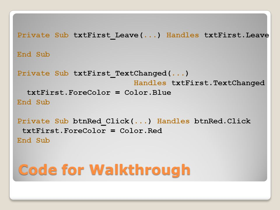 Code for Walkthrough Private Sub txtFirst_Leave(...) Handles txtFirst.Leave End Sub Private Sub txtFirst_TextChanged(...) Handles txtFirst.TextChanged txtFirst.ForeColor = Color.Blue End Sub Private Sub btnRed_Click(...) Handles btnRed.Click txtFirst.ForeColor = Color.Red End Sub