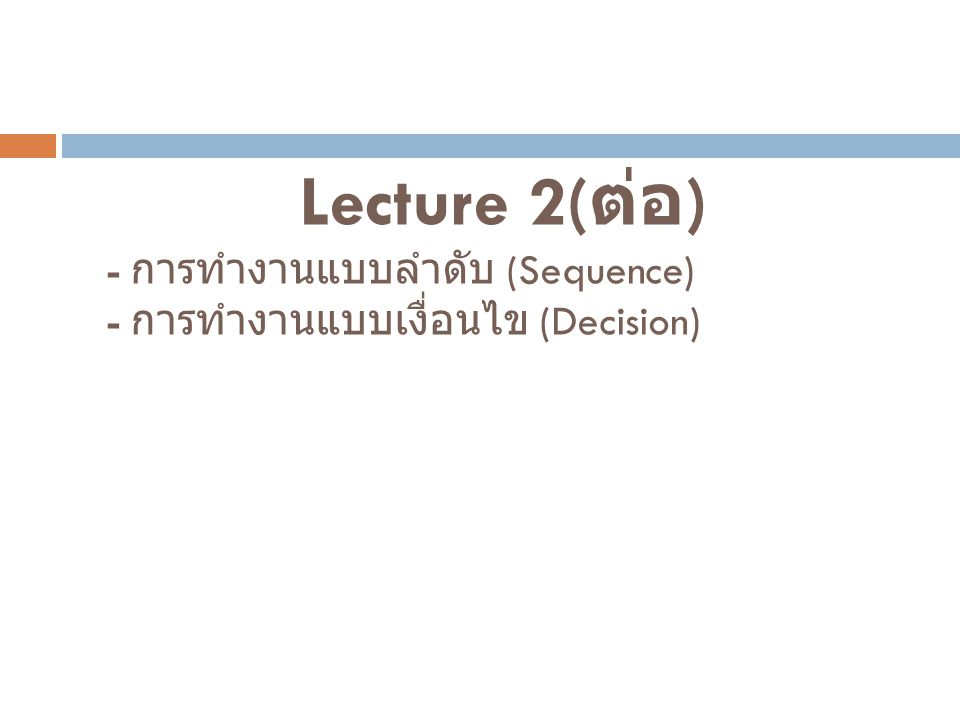 Lecture 2( ต่อ ) - การทำงานแบบลำดับ (Sequence) - การทำงานแบบเงื่อนไข (Decision)