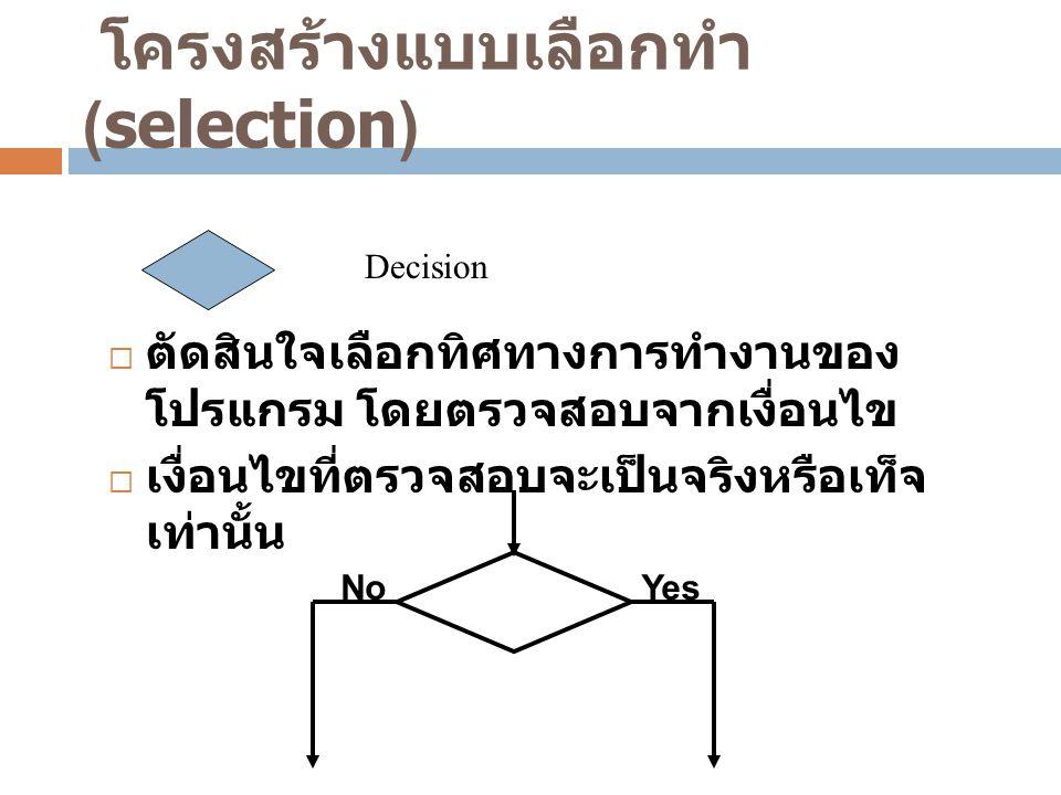 โครงสร้างแบบเลือกทำ (selection) Decision  ตัดสินใจเลือกทิศทางการทำงานของ โปรแกรม โดยตรวจสอบจากเงื่อนไข  เงื่อนไขที่ตรวจสอบจะเป็นจริงหรือเท็จ เท่านั้