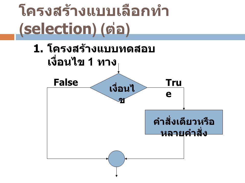 โครงสร้างแบบเลือกทำ (selection) ( ต่อ ) เงื่อนไ ข คำสั่งเดียวหรือ หลายคำสั่ง FalseTru e 1. โครงสร้างแบบทดสอบ เงื่อนไข 1 ทาง