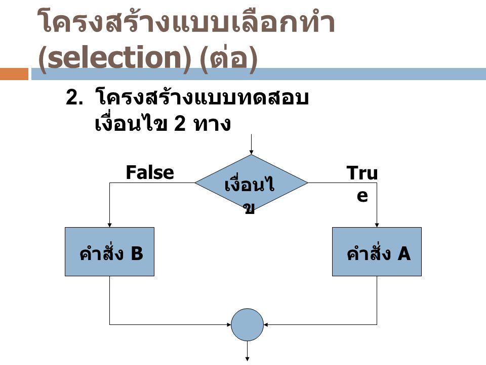 เงื่อนไ ข คำสั่ง A FalseTru e คำสั่ง B โครงสร้างแบบเลือกทำ (selection) ( ต่อ ) 2. โครงสร้างแบบทดสอบ เงื่อนไข 2 ทาง