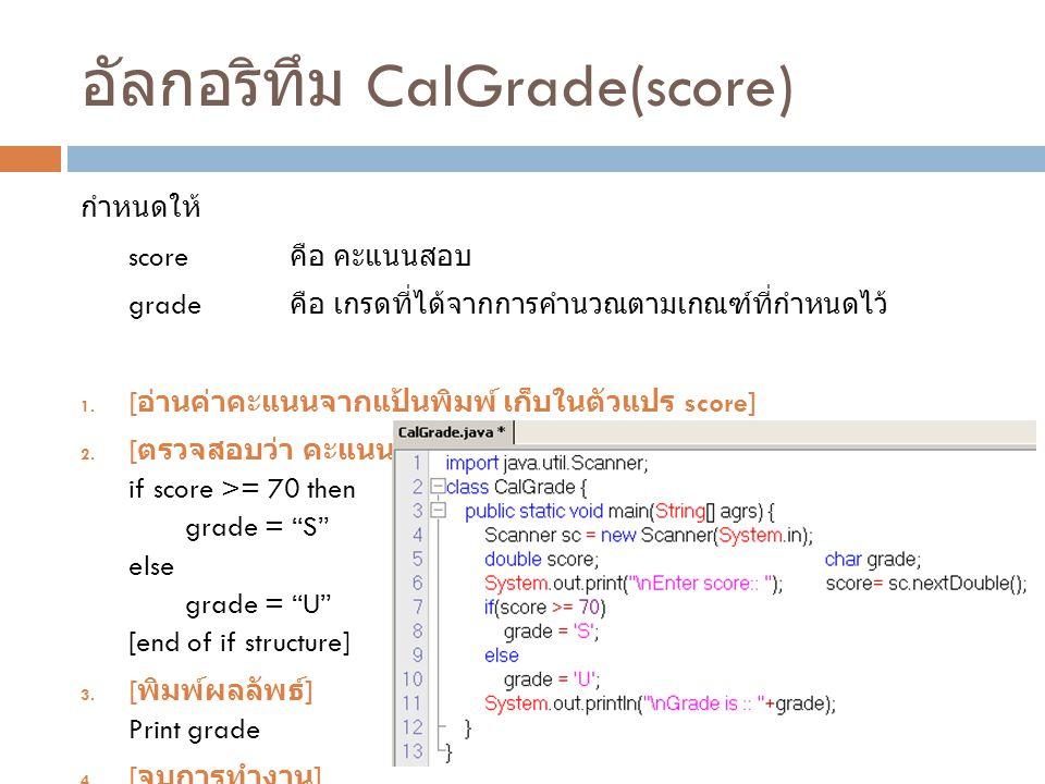 อัลกอริทึม CalGrade(score) กำหนดให้ score คือ คะแนนสอบ grade คือ เกรดที่ได้จากการคำนวณตามเกณฑ์ที่กำหนดไว้ 1. [ อ่านค่าคะแนนจากแป้นพิมพ์ เก็บในตัวแปร s