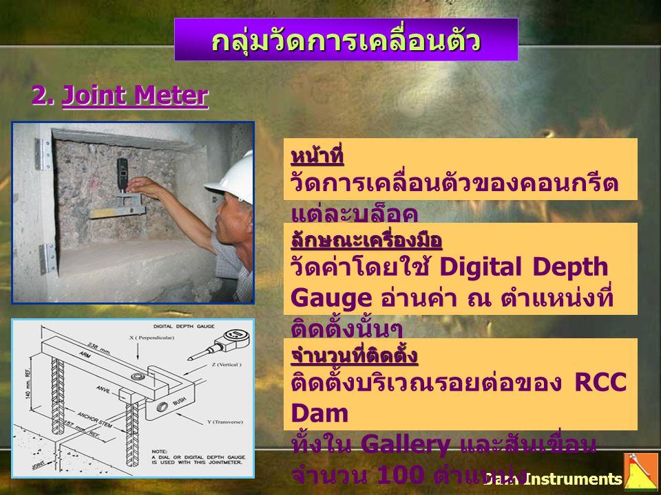 กลุ่มวัดการเคลื่อนตัว 2. Joint Meter Dam Instruments หน้าที่ วัดการเคลื่อนตัวของคอนกรีต แต่ละบล็อค ลักษณะเครื่องมือ วัดค่าโดยใช้ Digital Depth Gauge อ