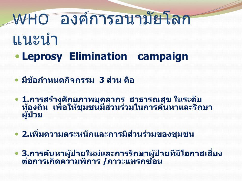 WHO องค์การอนามัยโลก แนะนำ Leprosy Elimination campaign มีข้อกำหนดกิจกรรม 3 ส่วน คือ 1.การสร้างศักยภาพบุคลากร สาธารณสุข ในระดับ ท้องถิ่น เพื่อให้ชุมชน