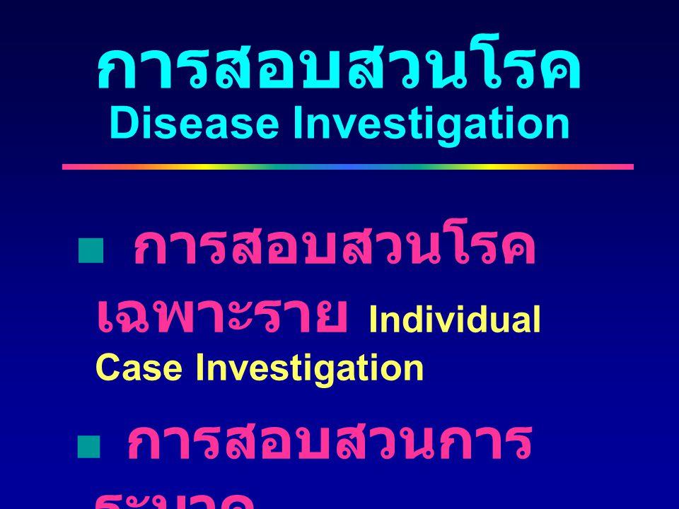 การสอบสวนโรค Disease Investigation  การสอบสวนโรค เฉพาะราย Individual Case Investigation  การสอบสวนการ ระบาด Outbreak Investigation