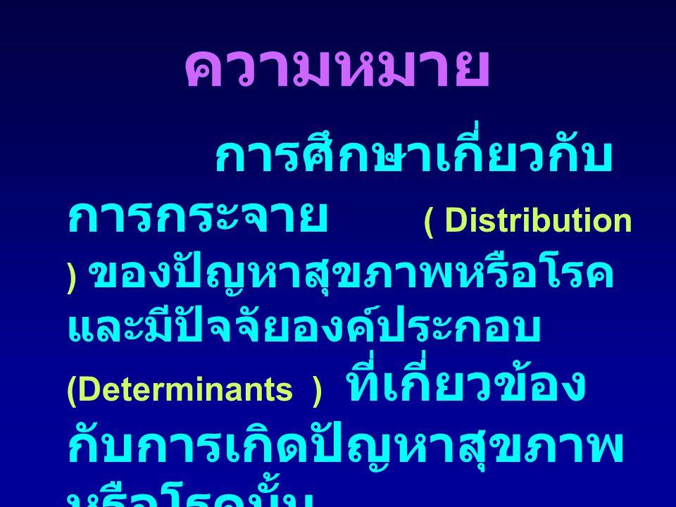 ความหมาย การศึกษาเกี่ยวกับ การกระจาย ( Distribution ) ของปัญหาสุขภาพหรือโรค และมีปัจจัยองค์ประกอบ (Determinants ) ที่เกี่ยวข้อง กับการเกิดปัญหาสุขภาพ