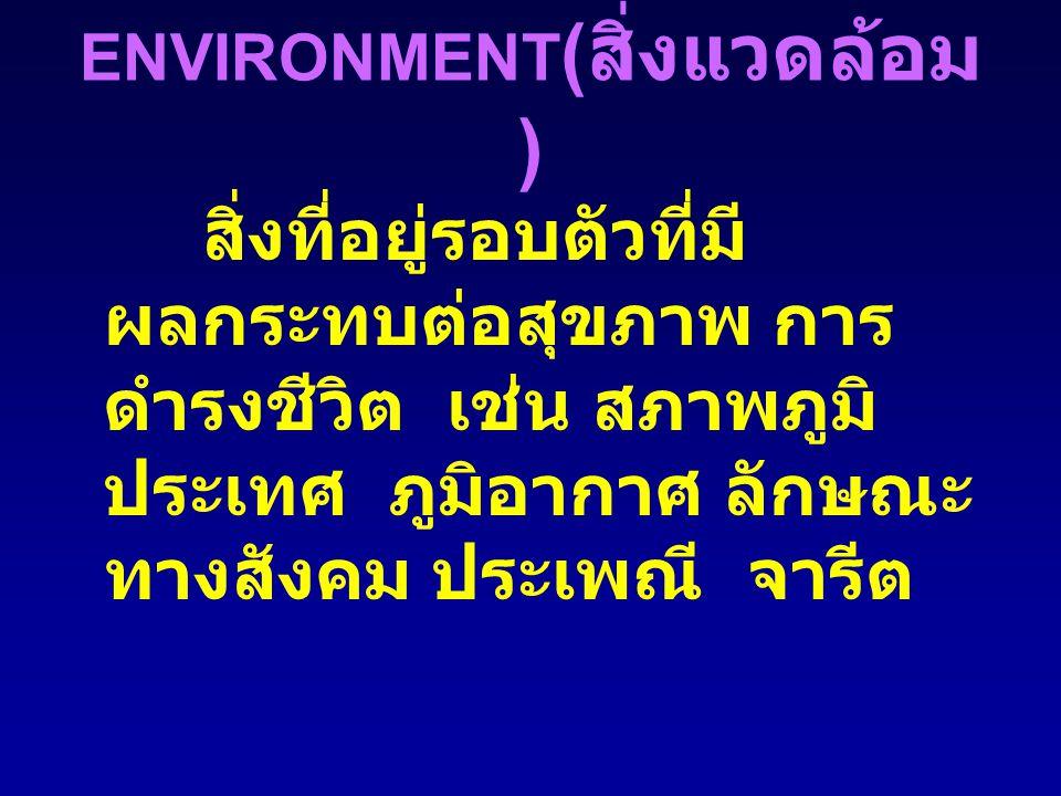 ENVIRONMENT ( สิ่งแวดล้อม ) สิ่งที่อยู่รอบตัวที่มี ผลกระทบต่อสุขภาพ การ ดำรงชีวิต เช่น สภาพภูมิ ประเทศ ภูมิอากาศ ลักษณะ ทางสังคม ประเพณี จารีต