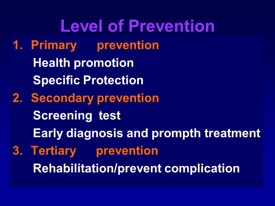 Level of Prevention 1.Primary prevention Health promotion Specific Protection 2.Secondary prevention Screening test Early diagnosis and prompth treatm