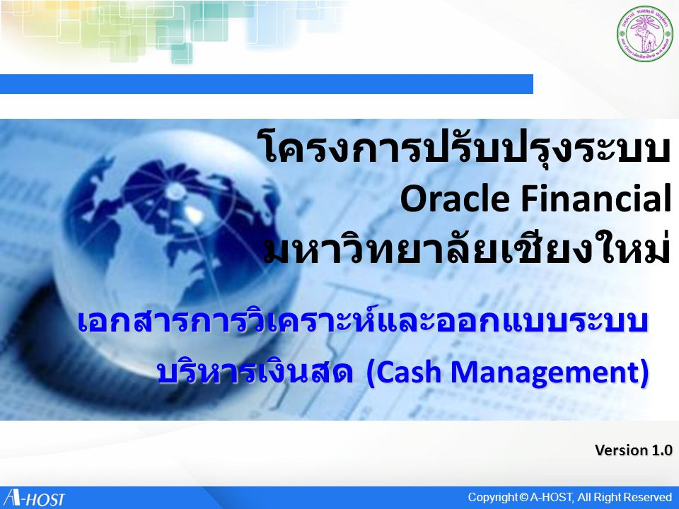 Reconciliation Process Receive bank statement Load and verify bank statement Perform reconciliation Review results Create journal entries and post to general ledger Use Bank Statement Open Interface Or Enter bank statement manually Copyright © A-HOST, All Right Reserved