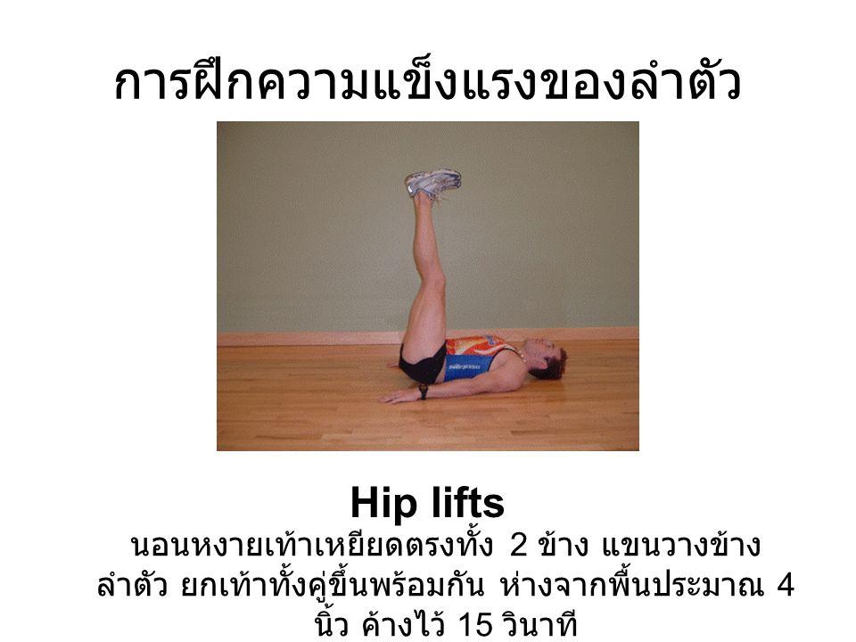 การฝึกความแข็งแรงของลำตัว Hip lifts นอนหงายเท้าเหยียดตรงทั้ง 2 ข้าง แขนวางข้าง ลำตัว ยกเท้าทั้งคู่ขึ้นพร้อมกัน ห่างจากพื้นประมาณ 4 นิ้ว ค้างไว้ 15 วิน
