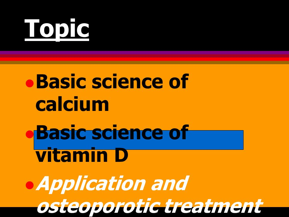 Topic Basic science of calcium Basic science of vitamin D Application and osteoporotic treatment