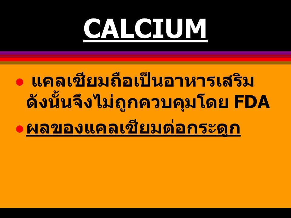 CALCIUM แคลเซียมถือเป็นอาหารเสริม ดังนั้นจึงไม่ถูกควบคุมโดย FDA ผลของแคลเซียมต่อกระดูก