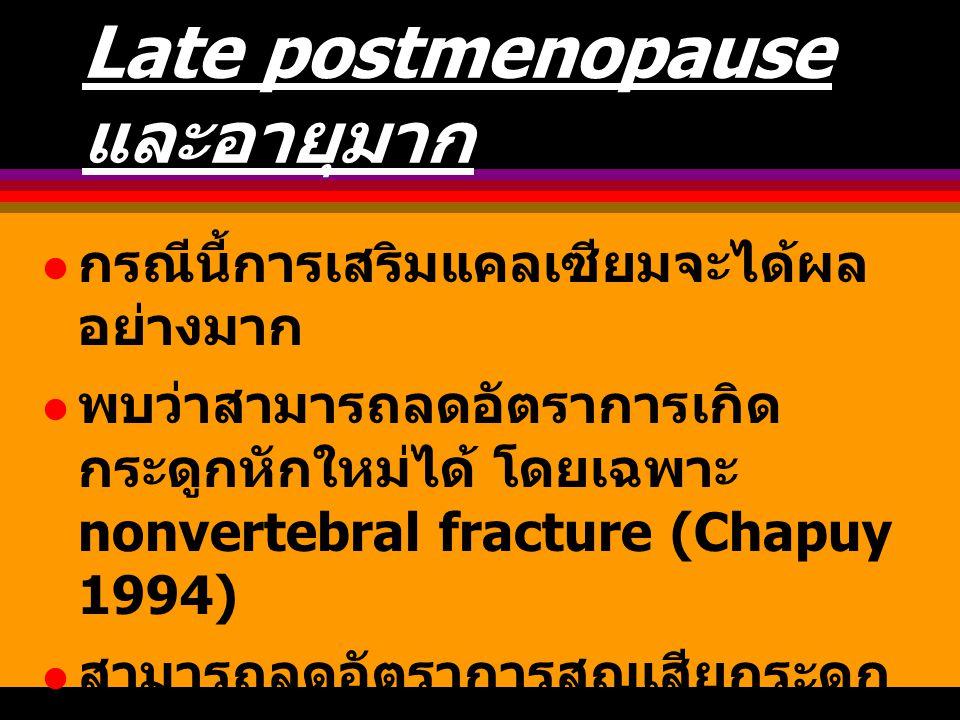 Late postmenopause และอายุมาก กรณีนี้การเสริมแคลเซียมจะได้ผล อย่างมาก พบว่าสามารถลดอัตราการเกิด กระดูกหักใหม่ได้ โดยเฉพาะ nonvertebral fracture (Chapu