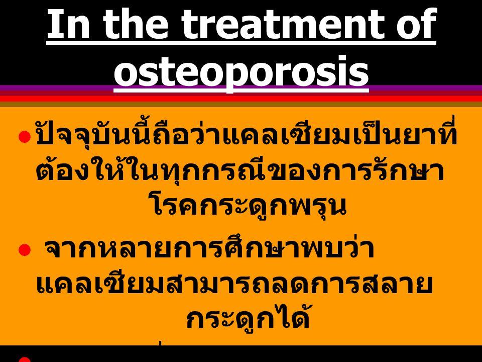 In the treatment of osteoporosis ปัจจุบันนี้ถือว่าแคลเซียมเป็นยาที่ ต้องให้ในทุกกรณีของการรักษา โรคกระดูกพรุน จากหลายการศึกษาพบว่า แคลเซียมสามารถลดการ