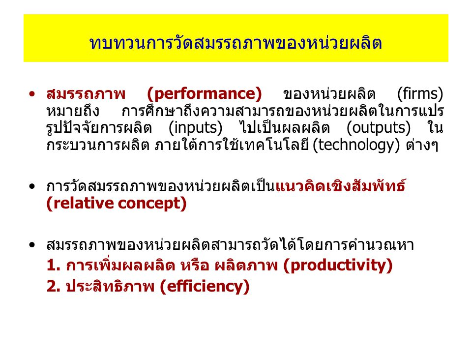 วิธีการวัดประสิทธิภาพของหน่วยผลิต Frontier approaches Parametric approaches Non-parametric approaches Deterministic methods Stochastic methods Deterministic methods Stochastic methods Deterministic Frontier Analysis (DFA) Stochastic Frontier Analysis (SFA) Data Envelopment Analysis (DEA) Stochastic Data Envelopment Analysis (SDEA)