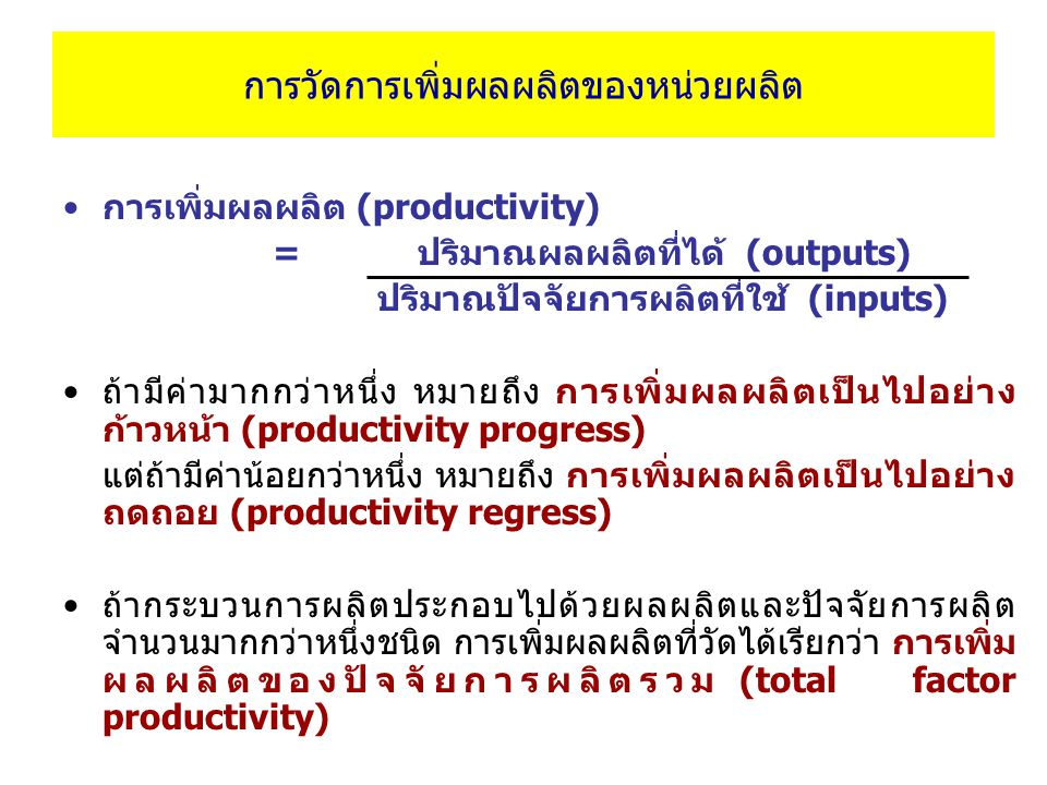 การวัดการเพิ่มผลผลิตของหน่วยผลิต การเพิ่มผลผลิต (productivity) = ปริมาณผลผลิตที่ได้ (outputs) ปริมาณปัจจัยการผลิตที่ใช้ (inputs) ถ้ามีค่ามากกว่าหนึ่ง หมายถึง การเพิ่มผลผลิตเป็นไปอย่าง ก้าวหน้า (productivity progress) แต่ถ้ามีค่าน้อยกว่าหนึ่ง หมายถึง การเพิ่มผลผลิตเป็นไปอย่าง ถดถอย (productivity regress) ถ้ากระบวนการผลิตประกอบไปด้วยผลผลิตและปัจจัยการผลิต จำนวนมากกว่าหนึ่งชนิด การเพิ่มผลผลิตที่วัดได้เรียกว่า การเพิ่ม ผลผลิตของปัจจัยการผลิตรวม (total factor productivity)