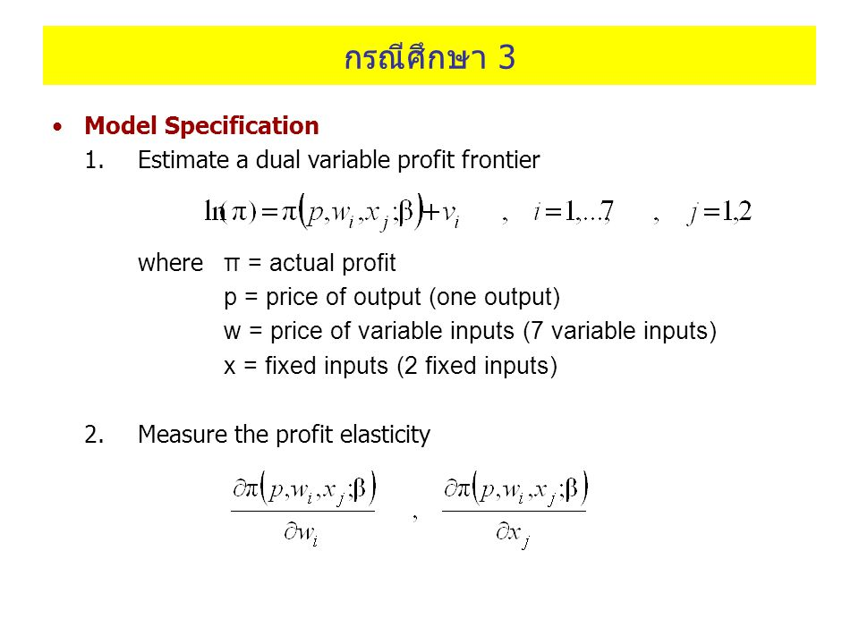 กรณีศึกษา 3 Model Specification 1.Estimate a dual variable profit frontier where π = actual profit p = price of output (one output) w = price of varia