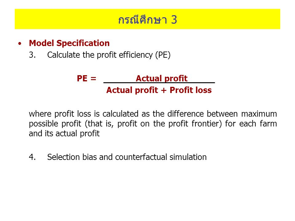 กรณีศึกษา 3 Model Specification 3. Calculate the profit efficiency (PE) PE = Actual profit Actual profit + Profit loss where profit loss is calculated