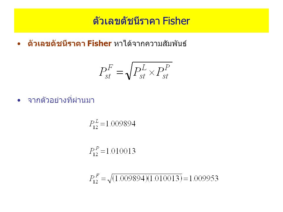 ตัวเลขดัชนีราคา Fisher ตัวเลขดัชนีราคา Fisher หาได้จากความสัมพันธ์ จากตัวอย่างที่ผ่านมา