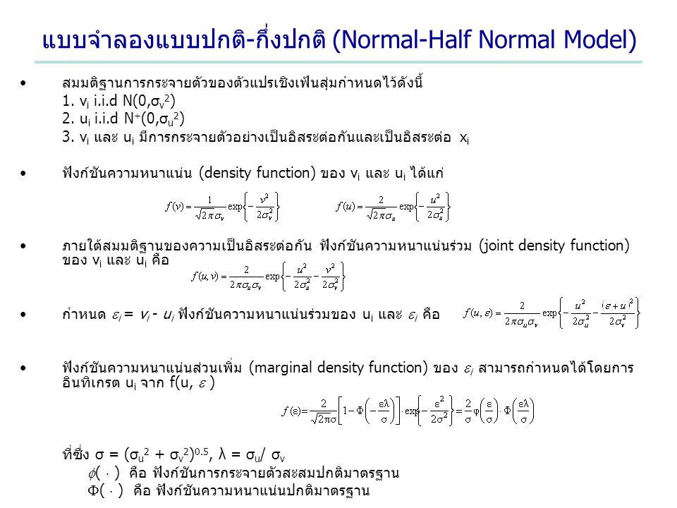 แบบจำลองแบบปกติ-กึ่งปกติ (Normal-Half Normal Model) สมมติฐานการกระจายตัวของตัวแปรเชิงเฟ้นสุ่มกำหนดไว้ดังนี้ 1. v i i.i.d N(0,σ v 2 ) 2. u i i.i.d N +
