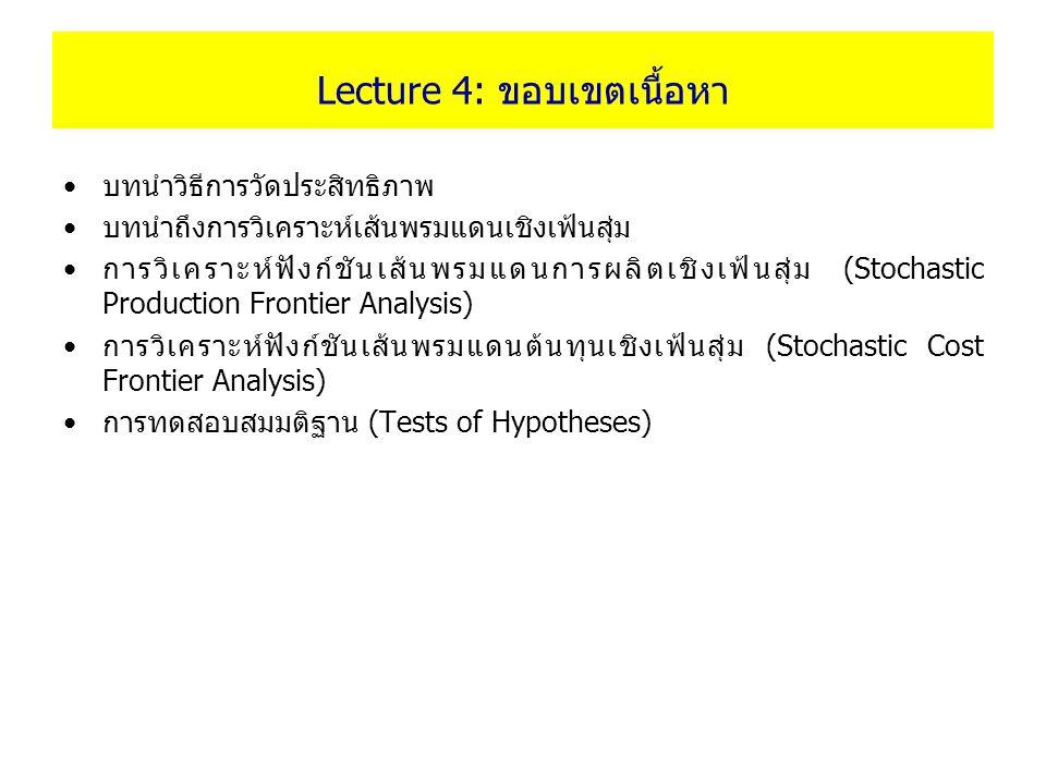 Lecture 4: ขอบเขตเนื้อหา บทนำวิธีการวัดประสิทธิภาพ บทนำถึงการวิเคราะห์เส้นพรมแดนเชิงเฟ้นสุ่ม การวิเคราะห์ฟังก์ชันเส้นพรมแดนการผลิตเชิงเฟ้นสุ่ม (Stocha