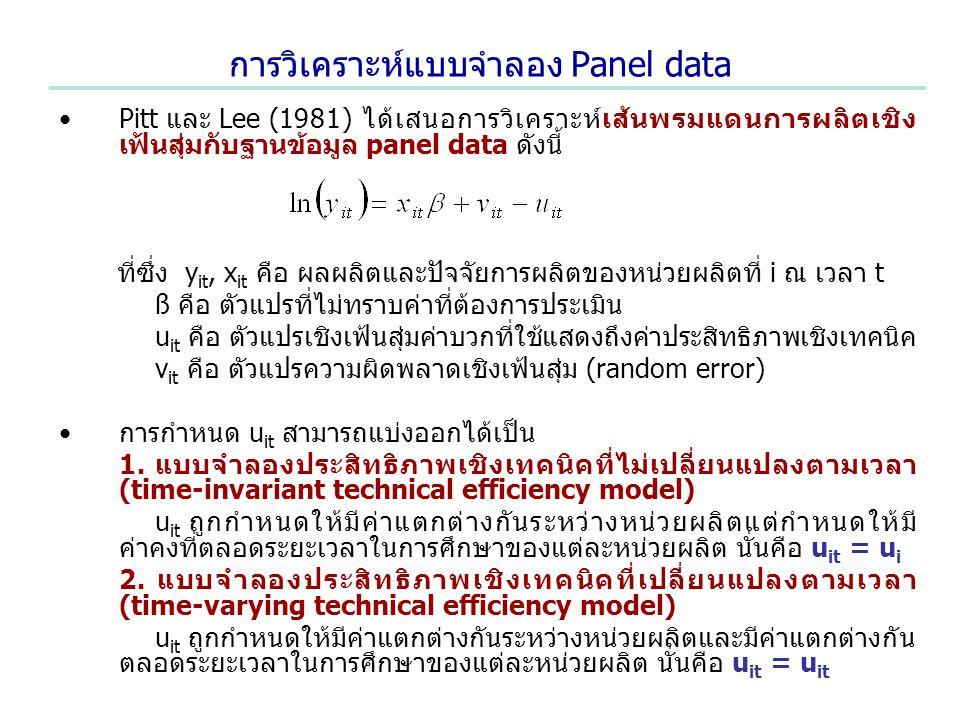 การวิเคราะห์แบบจำลอง Panel data Pitt และ Lee (1981) ได้เสนอการวิเคราะห์เส้นพรมแดนการผลิตเชิง เฟ้นสุ่มกับฐานข้อมูล panel data ดังนี้ ที่ซึ่ง y it, x it