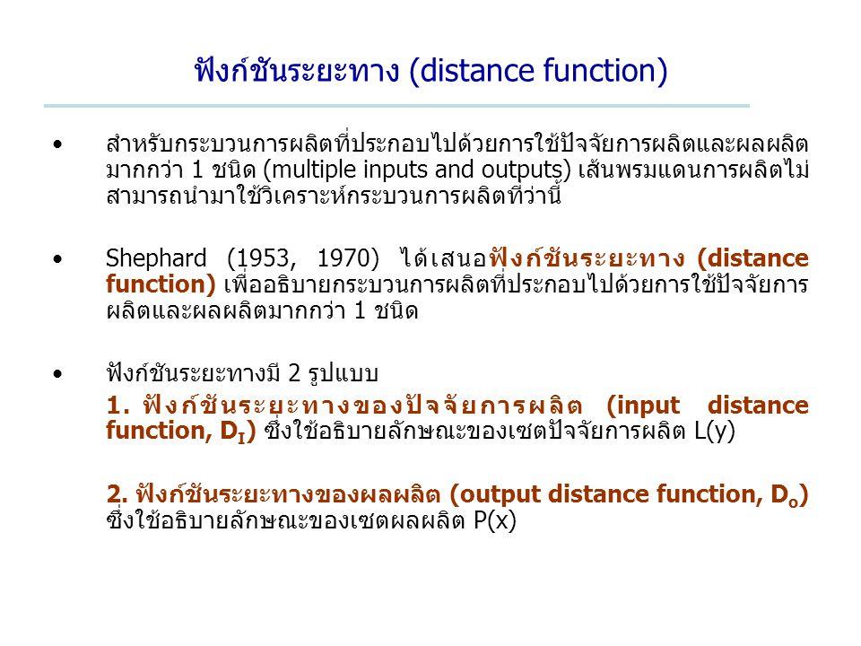 ฟังก์ชันระยะทาง (distance function) สำหรับกระบวนการผลิตที่ประกอบไปด้วยการใช้ปัจจัยการผลิตและผลผลิต มากกว่า 1 ชนิด (multiple inputs and outputs) เส้นพรมแดนการผลิตไม่ สามารถนำมาใช้วิเคราะห์กระบวนการผลิตที่ว่านี้ Shephard (1953, 1970) ได้เสนอฟังก์ชันระยะทาง (distance function) เพื่ออธิบายกระบวนการผลิตที่ประกอบไปด้วยการใช้ปัจจัยการ ผลิตและผลผลิตมากกว่า 1 ชนิด ฟังก์ชันระยะทางมี 2 รูปแบบ 1.