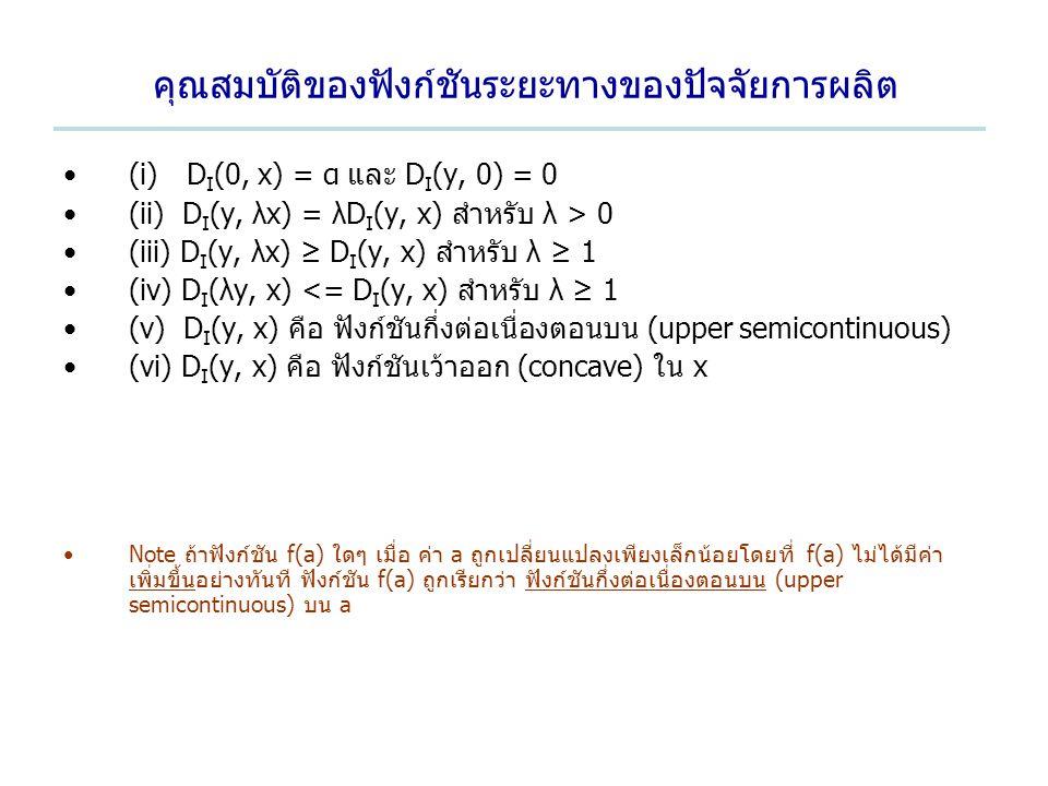 คุณสมบัติของฟังก์ชันระยะทางของปัจจัยการผลิต (i) D I (0, x) = α และ D I (y, 0) = 0 (ii) D I (y, λx) = λD I (y, x) สำหรับ λ > 0 (iii) D I (y, λx) ≥ D I (y, x) สำหรับ λ ≥ 1 (iv) D I (λy, x) <= D I (y, x) สำหรับ λ ≥ 1 (v) D I (y, x) คือ ฟังก์ชันกึ่งต่อเนื่องตอนบน (upper semicontinuous) (vi) D I (y, x) คือ ฟังก์ชันเว้าออก (concave) ใน x Note ถ้าฟังก์ชัน f(a) ใดๆ เมื่อ ค่า a ถูกเปลี่ยนแปลงเพียงเล็กน้อยโดยที่ f(a) ไม่ได้มีค่า เพิ่มขึ้นอย่างทันที ฟังก์ชัน f(a) ถูกเรียกว่า ฟังก์ชันกึ่งต่อเนื่องตอนบน (upper semicontinuous) บน a