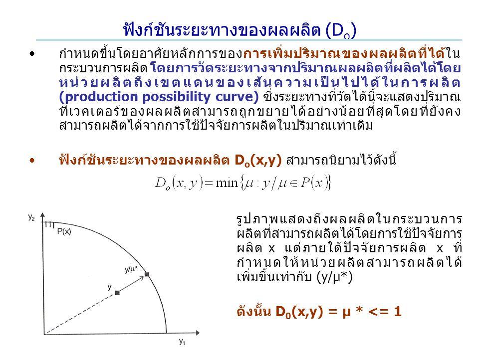 ฟังก์ชันระยะทางของผลผลิต (D o ) กำหนดขึ้นโดยอาศัยหลักการของการเพิ่มปริมาณของผลผลิตที่ได้ใน กระบวนการผลิต โดยการวัดระยะทางจากปริมาณผลผลิตที่ผลิตได้โดย หน่วยผลิตถึงเขตแดนของเส้นความเป็นไปได้ในการผลิต (production possibility curve) ซึ่งระยะทางที่วัดได้นี้จะแสดงปริมาณ ที่เวคเตอร์ของผลผลิตสามารถถูกขยายได้อย่างน้อยที่สุดโดยที่ยังคง สามารถผลิตได้จากการใช้ปัจจัยการผลิตในปริมาณเท่าเดิม ฟังก์ชันระยะทางของผลผลิต D o (x,y) สามารถนิยามไว้ดังนี้ รูปภาพแสดงถึงผลผลิตในกระบวนการ ผลิตที่สามารถผลิตได้โดยการใช้ปัจจัยการ ผลิต x แต่ภายใต้ปัจจัยการผลิต x ที่ กำหนดให้หน่วยผลิตสามารถผลิตได้ เพิ่มขึ้นเท่ากับ (y/μ*) ดังนั้น D 0 (x,y) = μ * <= 1
