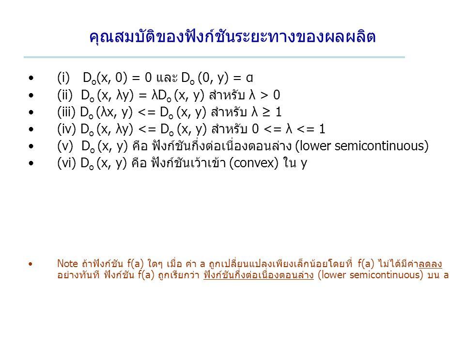 คุณสมบัติของฟังก์ชันระยะทางของผลผลิต (i) D o (x, 0) = 0 และ D o (0, y) = α (ii) D o (x, λy) = λD o (x, y) สำหรับ λ > 0 (iii) D o (λx, y) <= D o (x, y) สำหรับ λ ≥ 1 (iv) D o (x, λy) <= D o (x, y) สำหรับ 0 <= λ <= 1 (v) D o (x, y) คือ ฟังก์ชันกึ่งต่อเนื่องตอนล่าง (lower semicontinuous) (vi) D o (x, y) คือ ฟังก์ชันเว้าเข้า (convex) ใน y Note ถ้าฟังก์ชัน f(a) ใดๆ เมื่อ ค่า a ถูกเปลี่ยนแปลงเพียงเล็กน้อยโดยที่ f(a) ไม่ได้มีค่าลดลง อย่างทันที ฟังก์ชัน f(a) ถูกเรียกว่า ฟังก์ชันกึ่งต่อเนื่องตอนล่าง (lower semicontinuous) บน a