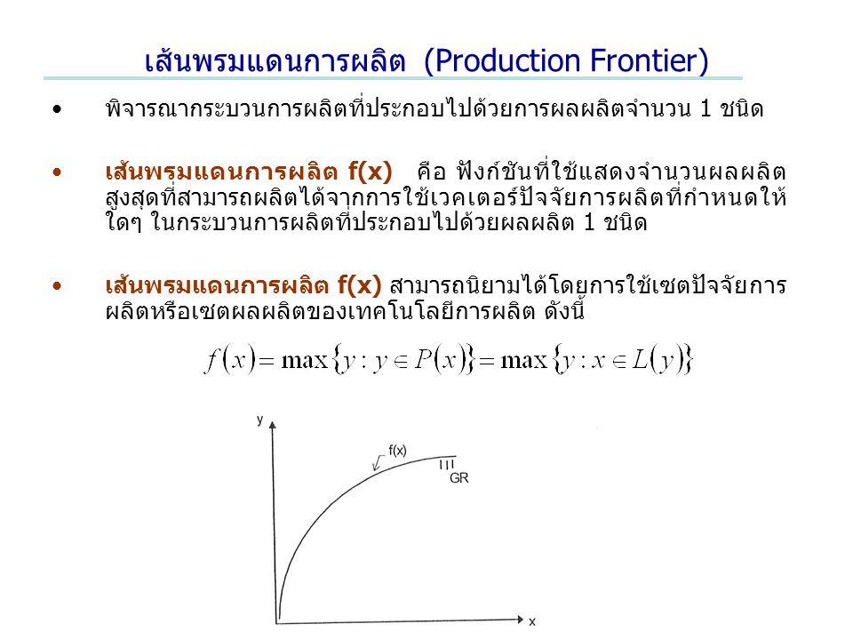 เส้นพรมแดนการผลิต (Production Frontier) พิจารณากระบวนการผลิตที่ประกอบไปด้วยการผลผลิตจำนวน 1 ชนิด เส้นพรมแดนการผลิต f(x) คือ ฟังก์ชันที่ใช้แสดงจำนวนผลผลิต สูงสุดที่สามารถผลิตได้จากการใช้เวคเตอร์ปัจจัยการผลิตที่กำหนดให้ ใดๆ ในกระบวนการผลิตที่ประกอบไปด้วยผลผลิต 1 ชนิด เส้นพรมแดนการผลิต f(x) สามารถนิยามได้โดยการใช้เซตปัจจัยการ ผลิตหรือเซตผลผลิตของเทคโนโลยีการผลิต ดังนี้