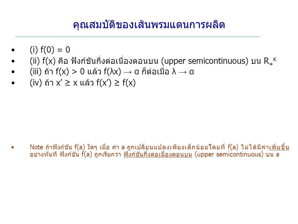 คุณสมบัติของเส้นพรมแดนการผลิต (i) f(0) = 0 (ii) f(x) คือ ฟังก์ชันกึ่งต่อเนื่องตอนบน (upper semicontinuous) บน R + K (iii) ถ้า f(x) > 0 แล้ว f(λx) → α ก็ต่อเมื่อ λ → α (iv) ถ้า x' ≥ x แล้ว f(x') ≥ f(x) Note ถ้าฟังก์ชัน f(a) ใดๆ เมื่อ ค่า a ถูกเปลี่ยนแปลงเพียงเล็กน้อยโดยที่ f(a) ไม่ได้มีค่าเพิ่มขึ้น อย่างทันที ฟังก์ชัน f(a) ถูกเรียกว่า ฟังก์ชันกึ่งต่อเนื่องตอนบน (upper semicontinuous) บน a