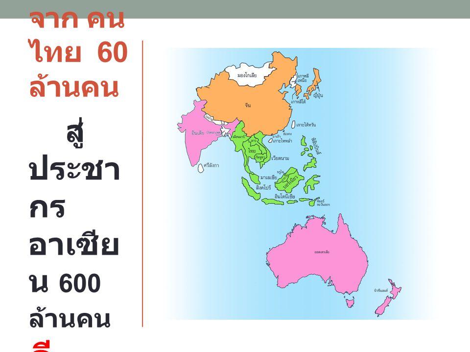 จาก คน ไทย 60 ล้านคน สู่ ประชา กร อาเซีย น 600 ล้านคน ดี หรือไ ม่