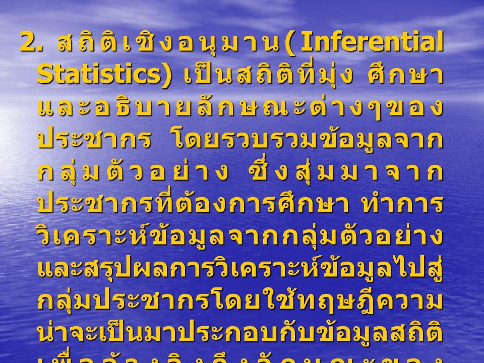2. สถิติเชิงอนุมาน (Inferential Statistics) เป็นสถิติที่มุ่ง ศึกษา และอธิบายลักษณะต่างๆของ ประชากร โดยรวบรวมข้อมูลจาก กลุ่มตัวอย่าง ซึ่งสุ่มมาจาก ประช