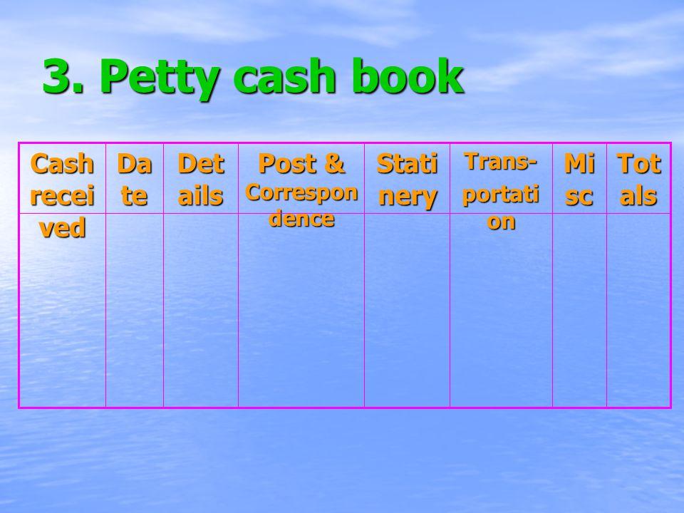 3. Petty cash book Tot als Mi sc Trans- portati on Stati nery Post & Correspon dence Det ails Da te Cash recei ved
