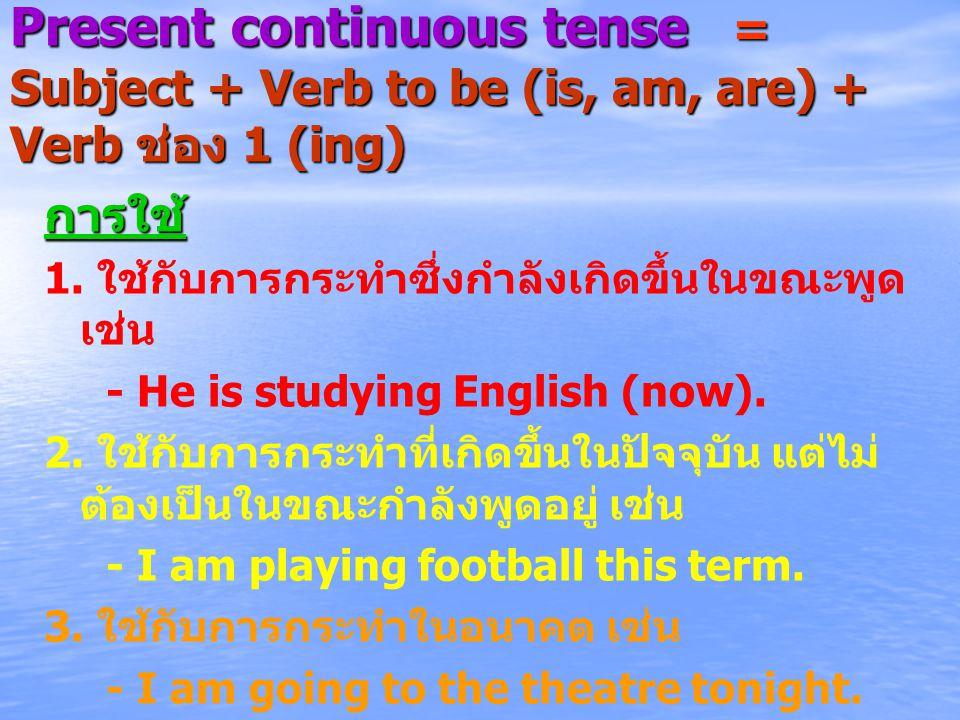 Present continuous tense = Subject + Verb to be (is, am, are) + Verb ช่อง 1 (ing) การใช้ 1. ใช้กับการกระทำซึ่งกำลังเกิดขึ้นในขณะพูด เช่น - He is study