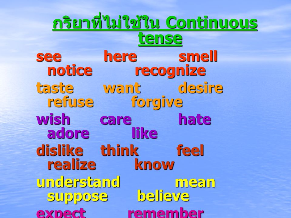 กริยาที่ไม่ใช้ใน Continuous tense see here smell notice recognize taste want desire refuse forgive wish care hate adore like dislike think feel realize know understand mean suppose believe expect remember recollect forget recall trust mind own belong possess seem appear contain concern Keep (= continue)