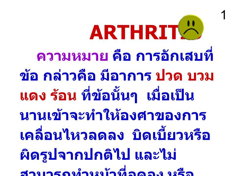 ARTHRITIS ความหมาย คือ การอักเสบที่ ข้อ กล่าวคือ มีอาการ ปวด บวม แดง ร้อน ที่ข้อนั้นๆ เมื่อเป็น นานเข้าจะทำให้องศาของการ เคลื่อนไหวลดลง บิดเบี้ยวหรือ